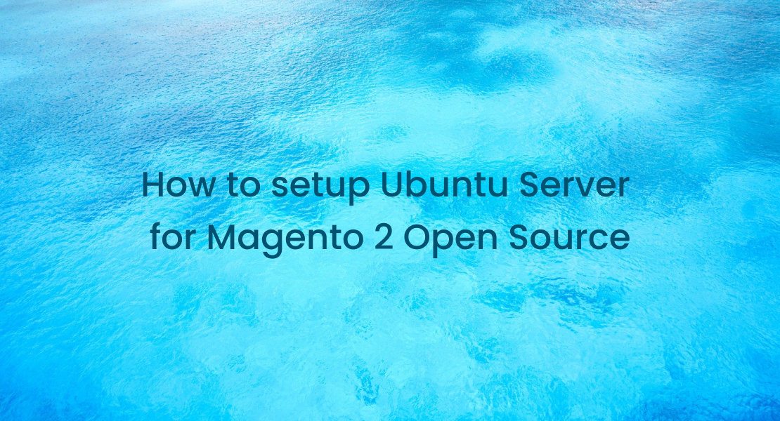 How to Setup an Ubuntu Server for Magento 2 Open Source